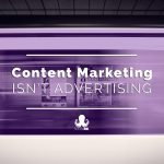Content Marketing Isn't Advertising