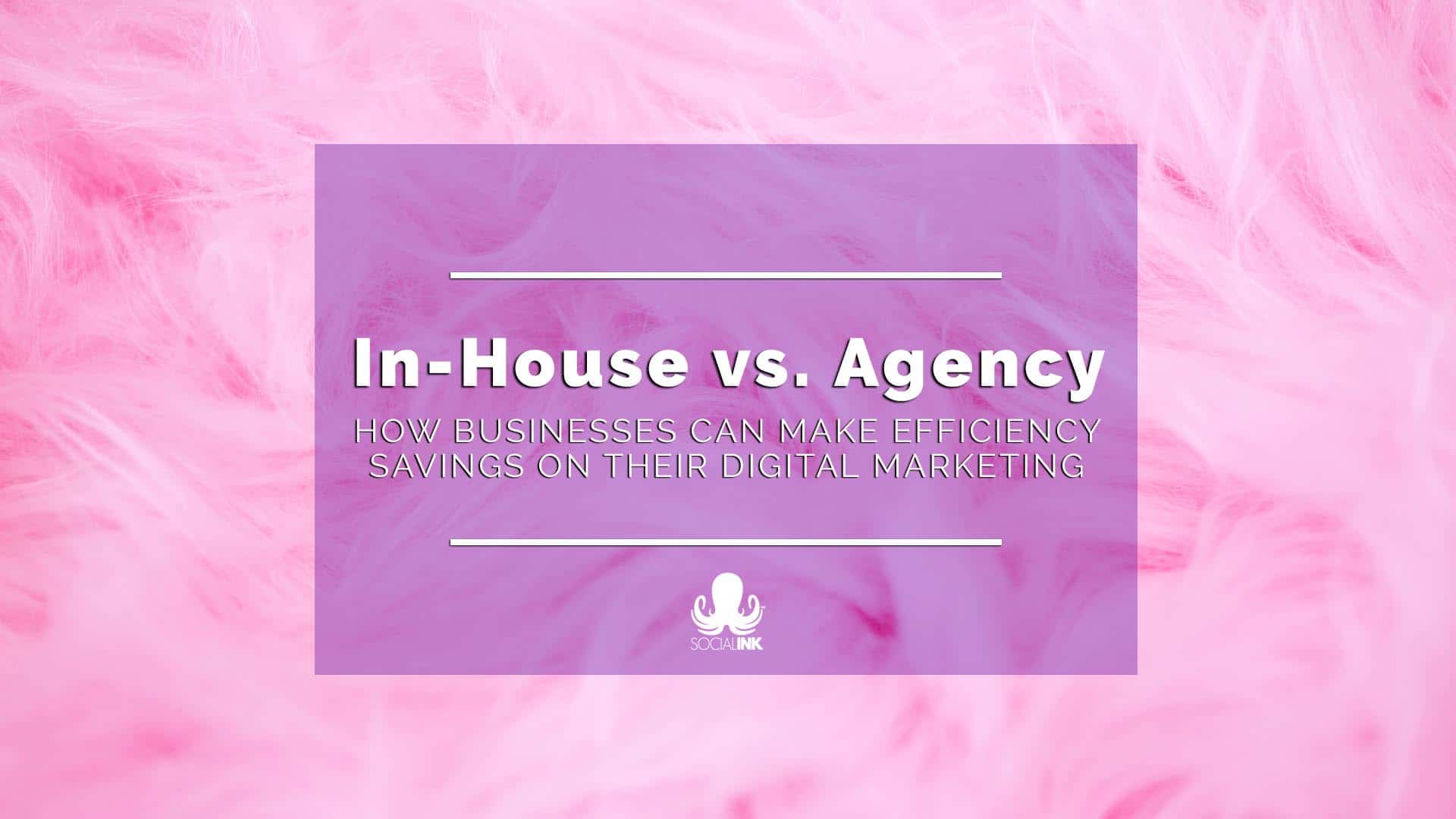 In-House vs. Agency: How Businesses Can Make Efficiency Savings on Their Digital Marketing