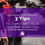 3 Tips to Jump-Start Your Content Marketing