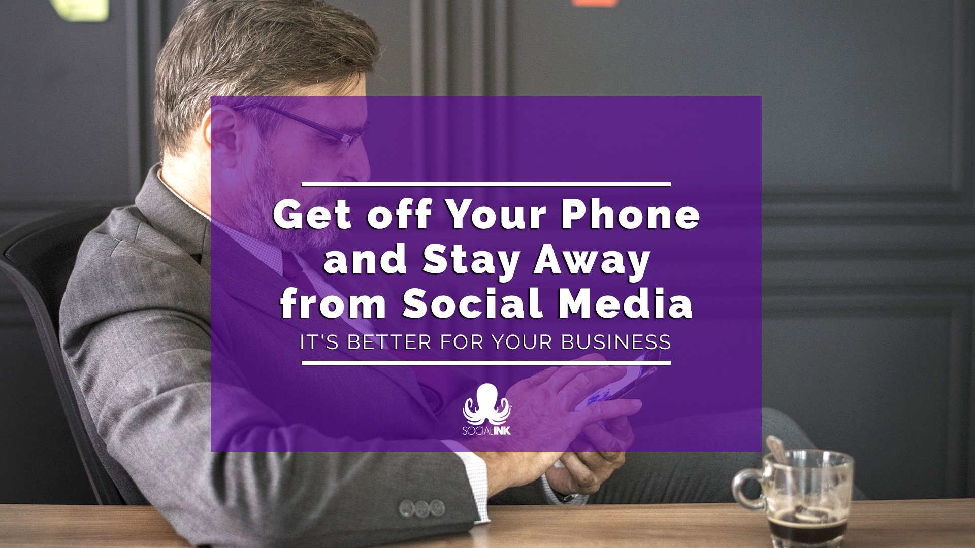 Get off Your Phone and Stay Away from Social Media. It's Better for Your Business.