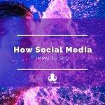 Social Media and SEO: The Impact