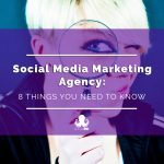 Social Media Marketing Agency: 8 Things You Need to Know
