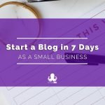 How to Start a Blog as a Small Business in 7 Days